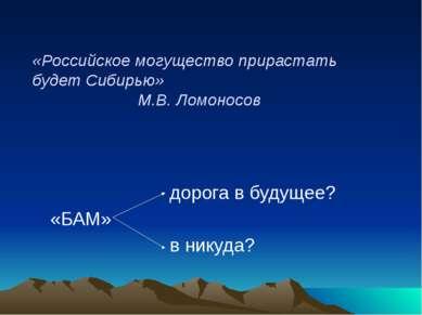 «Российское могущество прирастать будет Сибирью» М.В. Ломоносов дорога в буду...
