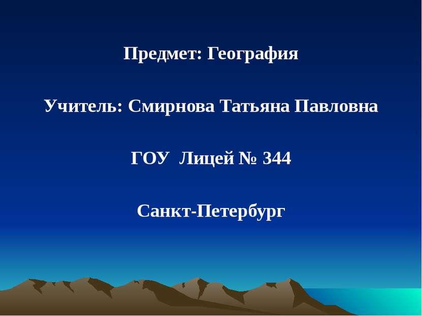 Предмет: География Учитель: Смирнова Татьяна Павловна ГОУ Лицей № 344 Санкт-П...