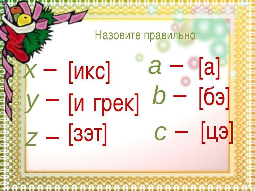 x – y – z – a – b – c – [икс] [и грек] [зэт] [а] [бэ] [цэ] Назовите правильно: