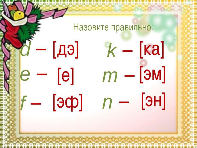 d – e – f – k – m – n – [дэ] [е] [эф] [ка] [эм] [эн] Назовите правильно:
