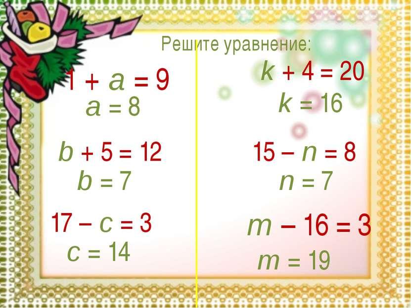 Решите уравнение: 1 + a = 9 a = 8 b + 5 = 12 b = 7 17 – c = 3 c = 14 k + 4 = ...