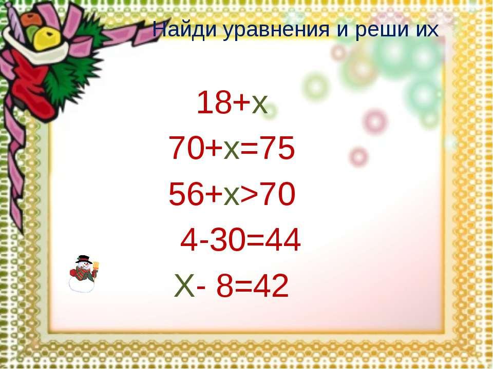 Найди уравнения и реши их 18+х 70+х=75 56+х>70 74-30=44 Х- 8=42