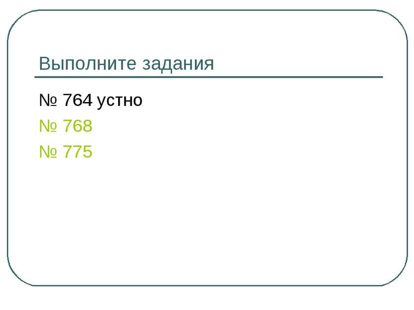 Выполните задания № 764 устно № 768 № 775