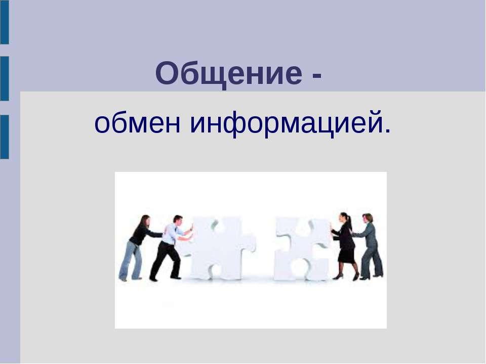 Общение - обмен информацией.