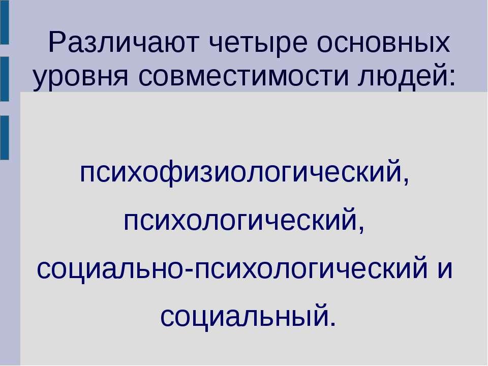 Различают четыре основных уровня совместимости людей: психофизиологический, п...