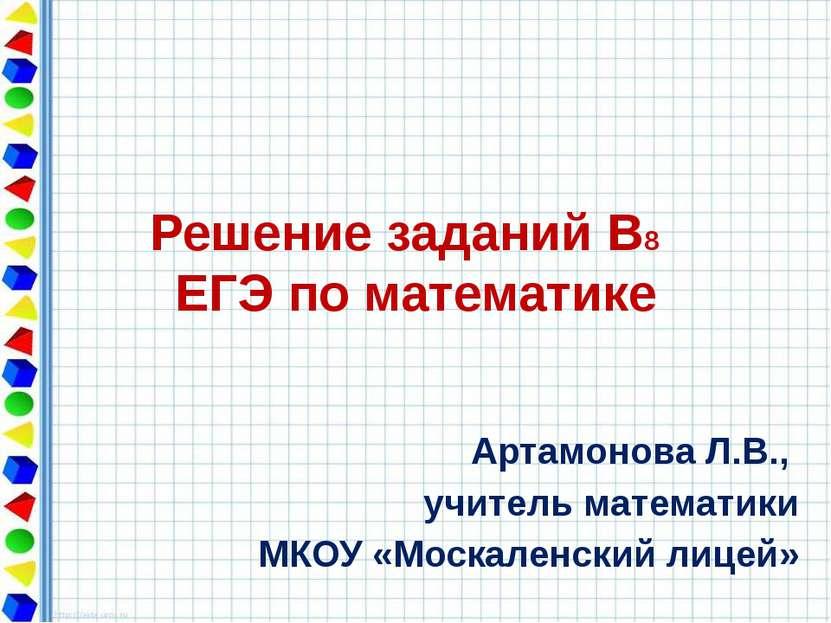 Решение заданий В8 ЕГЭ по математике Артамонова Л.В., учитель математики МКОУ...