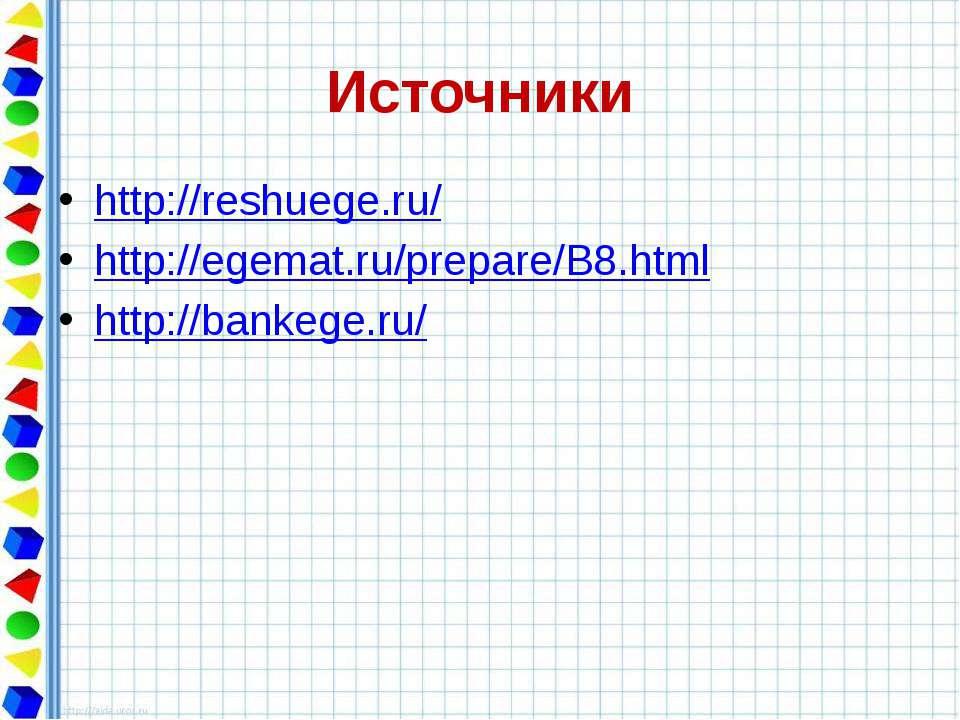 Источники http://reshuege.ru/ http://egemat.ru/prepare/B8.html http://bankege...
