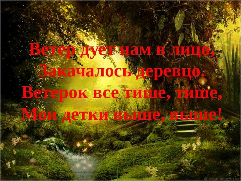 Ветер дует нам в лицо, Закачалось деревцо. Ветерок все тише, тише, Мои детки ...