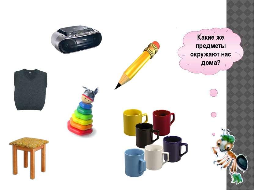 Какие же предметы окружают нас дома?