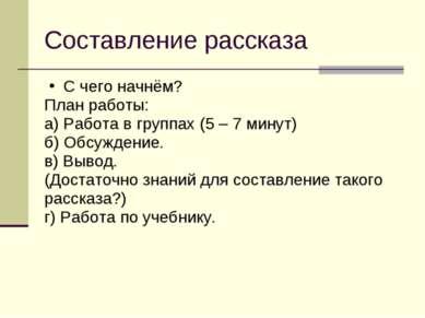Составление рассказа С чего начнём? План работы: а) Работа в группах (5 – 7 м...