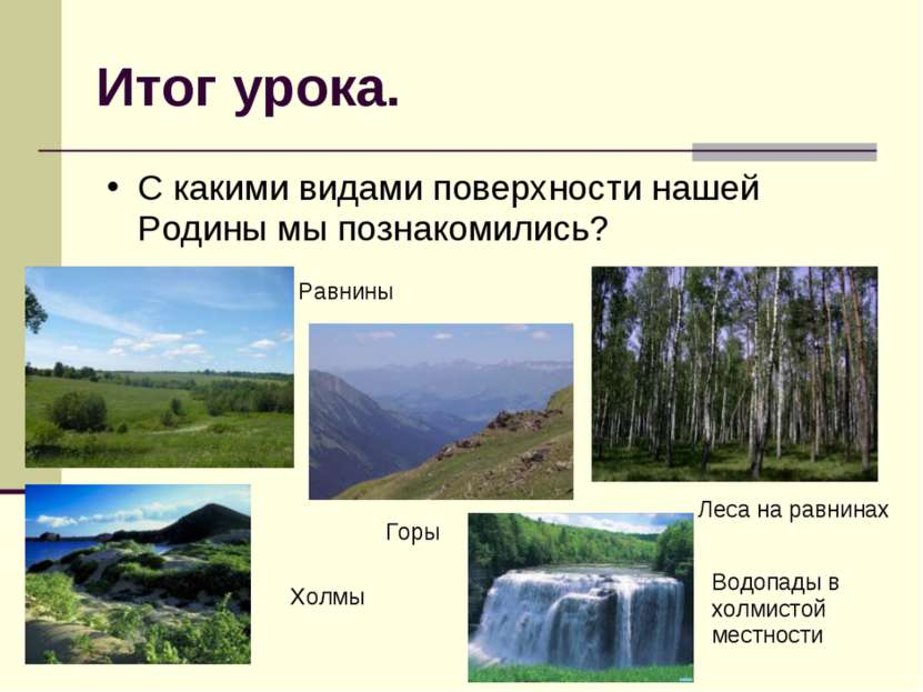 Итог урока. С какими видами поверхности нашей Родины мы познакомились? Равнин...