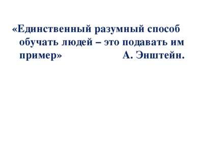 «Единственный разумный способ обучать людей – это подавать им пример» А. Эншт...