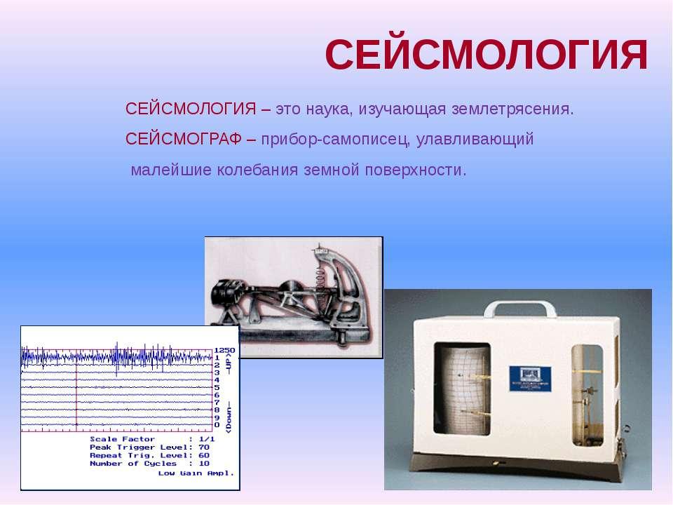 СЕЙСМОЛОГИЯ СЕЙСМОЛОГИЯ – это наука, изучающая землетрясения. СЕЙСМОГРАФ – пр...