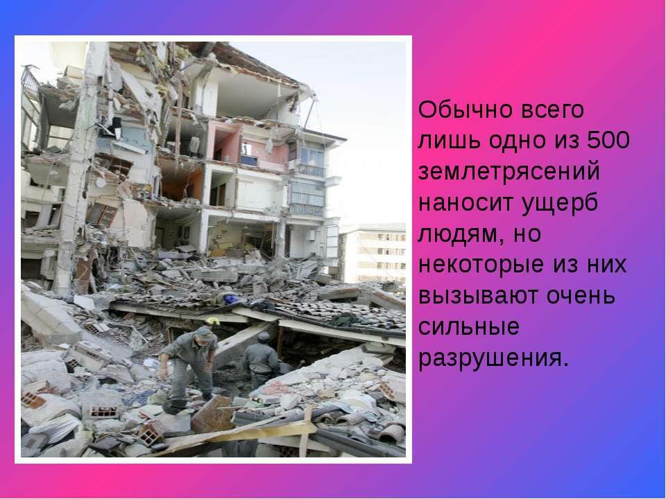 Обычно всего лишь одно из 500 землетрясений наносит ущерб людям, но некоторые...