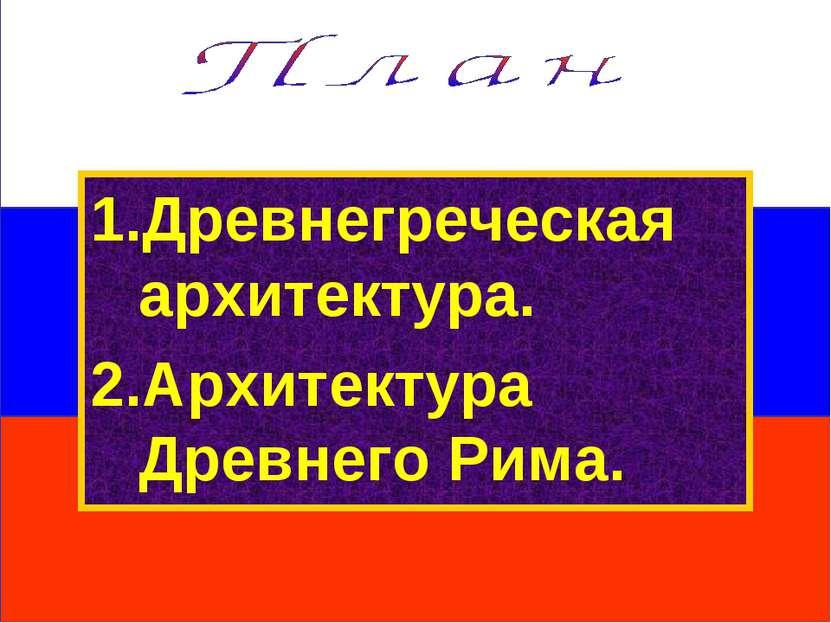 1.Древнегреческая архитектура. 2.Архитектура Древнего Рима.