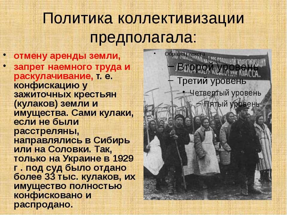Политика коллективизации предполагала: отмену аренды земли, запрет наемного т...