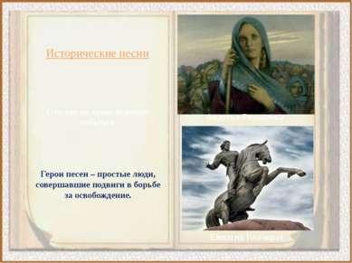 Исторические песни Отклик на происходящие события Герои песен – простые люди,...