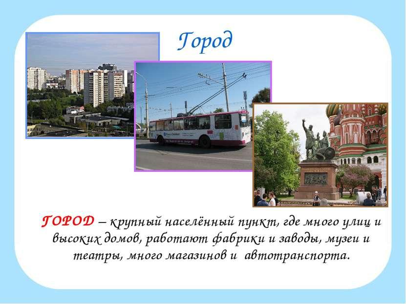 Город ГОРОД – крупный населённый пункт, где много улиц и высоких домов, работ...