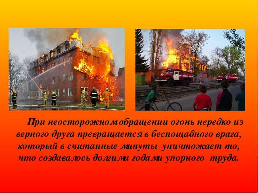 При неосторожном обращении огонь нередко из верного друга превращается в бесп...
