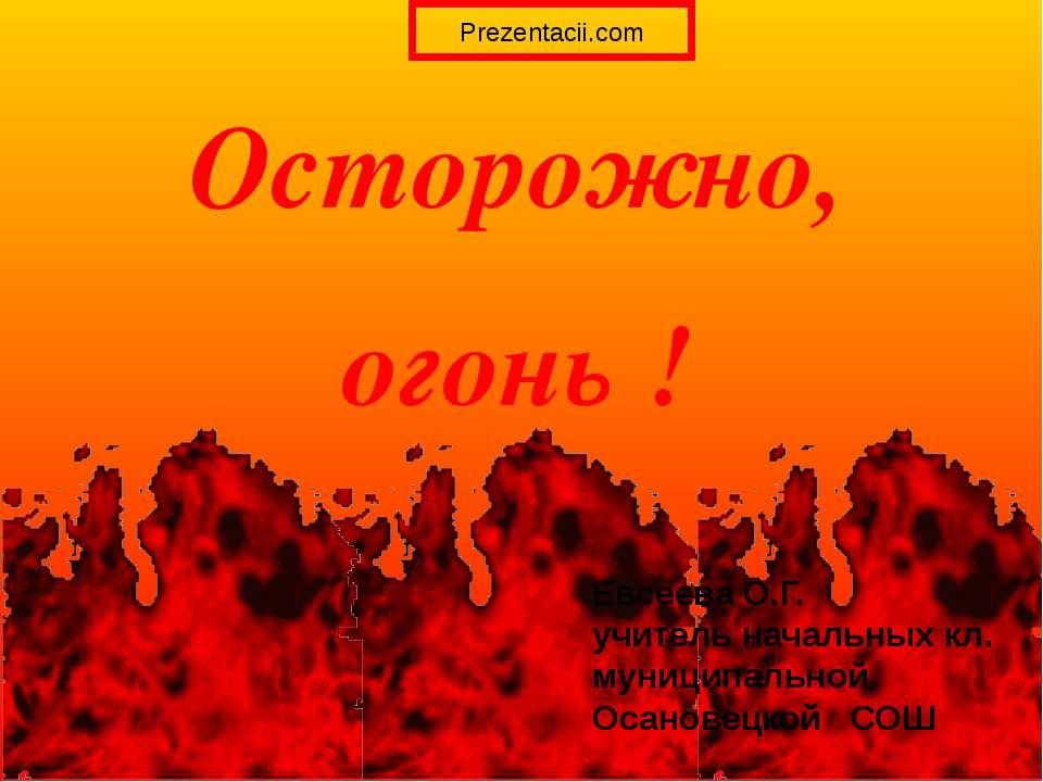 Осторожно, огонь ! Евсеева О.Г. учитель начальных кл. муниципальной Осановецк...