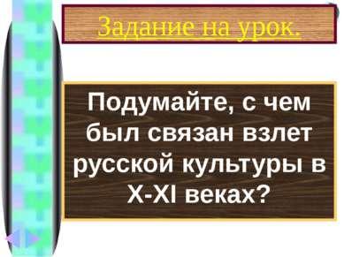 Задание на урок. Подумайте, с чем был связан взлет русской культуры в X-XI ве...
