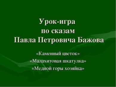 Урок-игра по сказам Павла Петровича Бажова «Каменный цветок» «Малахитовая шка...