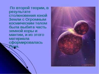 По второй теории, в результате столкновения юной Земли с Огромным космическим...
