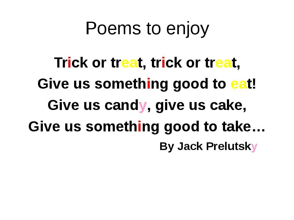 Poems to enjoy Trick or treat, trick or treat, Give us something good to eat!...