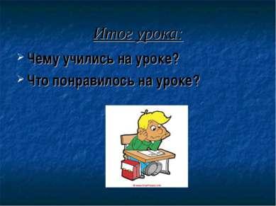 Итог урока: Чему учились на уроке? Что понравилось на уроке?