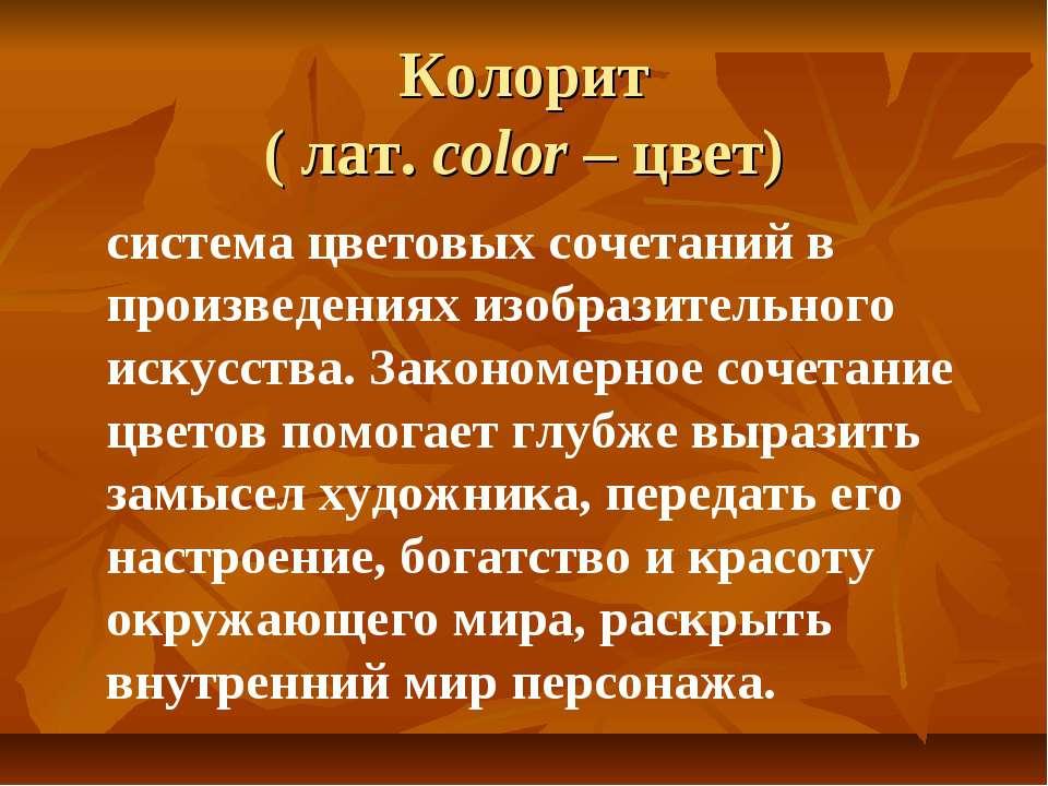 Колорит ( лат. color – цвет) система цветовых сочетаний в произведениях изобр...