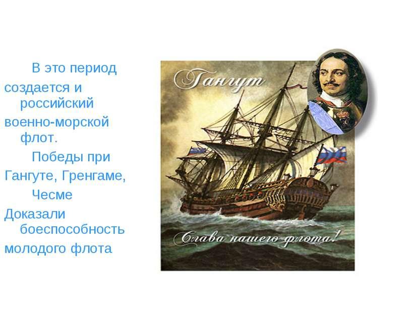 В это период создается и российский военно-морской флот. Победы при Гангуте, ...