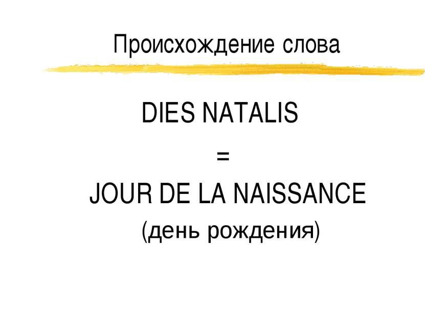 Происхождение слова DIES NATALIS = JOUR DE LA NAISSANCE (день рождения)