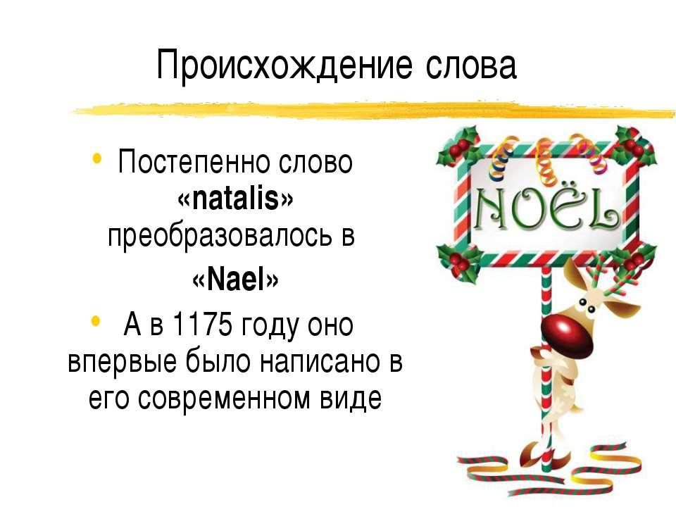 Происхождение слова Постепенно слово «natalis» преобразовалось в «Nael» А в 1...