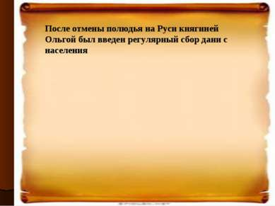 После отмены полюдья на Руси княгиней Ольгой был введен регулярный сбор дани ...