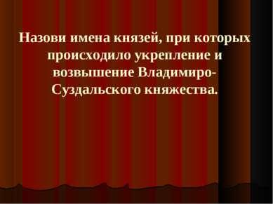 Назови имена князей, при которых происходило укрепление и возвышение Владимир...
