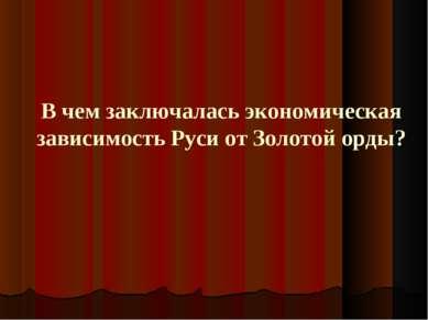 В чем заключалась экономическая зависимость Руси от Золотой орды?