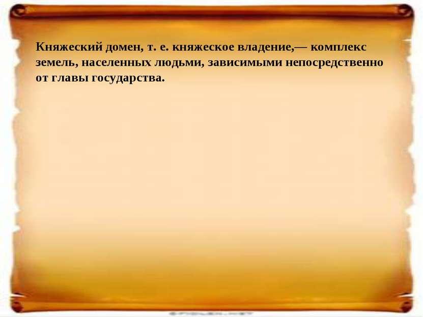 Княжеский домен, т. е. княжеское владение,— комплекс земель, населенных людьм...
