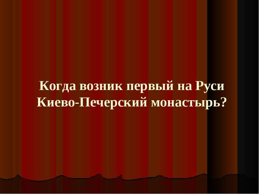 Когда возник первый на Руси Киево-Печерский монастырь?