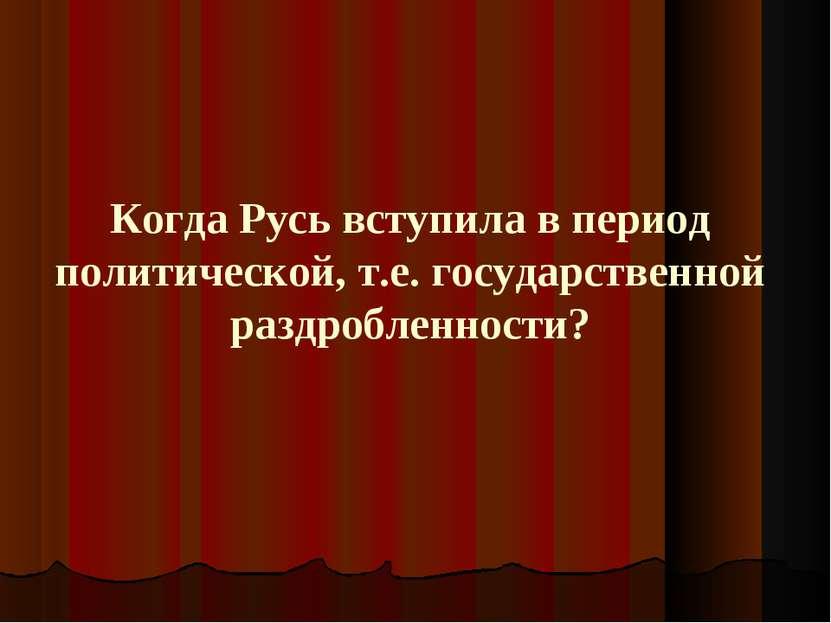 Когда Русь вступила в период политической, т.е. государственной раздробленности?