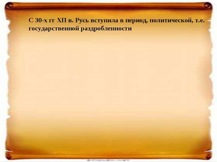 С 30-х гг ХП в. Русь вступила в период, политической, т.е. государственной ра...