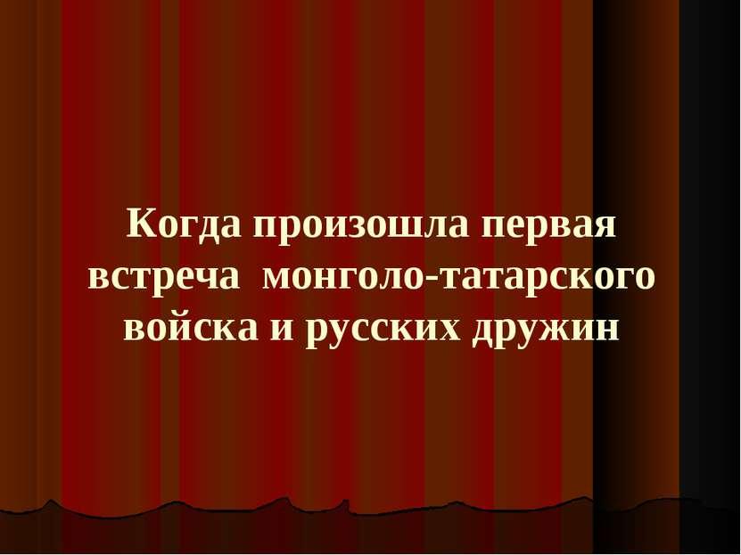Когда произошла первая встреча монголо-татарского войска и русских дружин