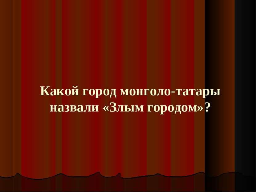 Какой город монголо-татары назвали «Злым городом»?