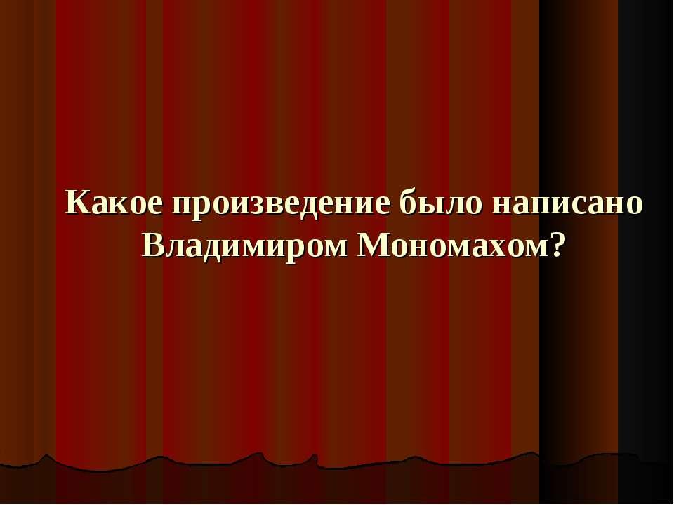 Какое произведение было написано Владимиром Мономахом?