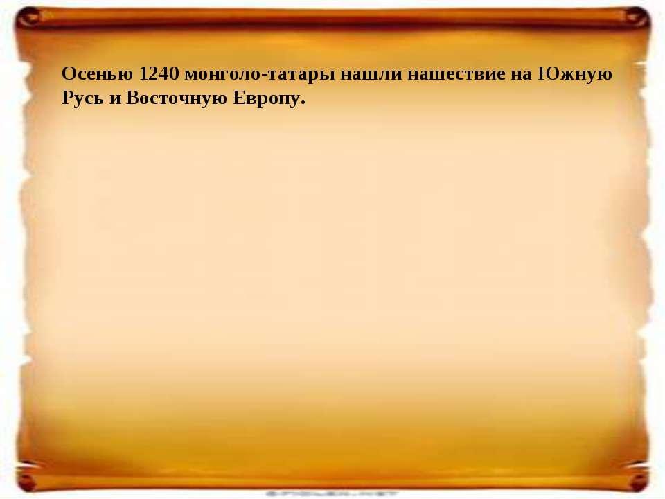 Осенью 1240 монголо-татары нашли нашествие на Южную Русь и Восточную Европу.