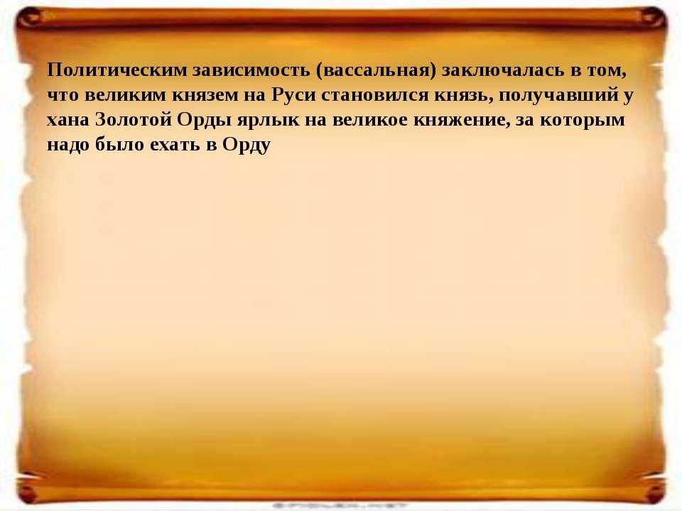 Политическим зависимость (вассальная) заключалась в том, что великим князем н...
