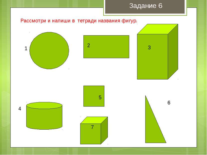 1 2 3 4 5 6 7 Рассмотри и напиши в тетради названия фигур. Задание 6