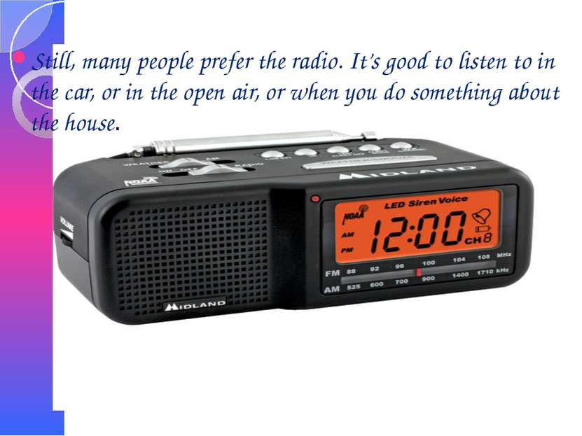 Still, many people prefer the radio. It's good to listen to in the car, or in...
