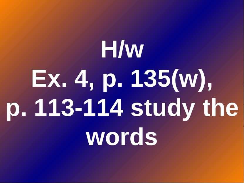 H/w Ex. 4, p. 135(w), p. 113-114 study the words