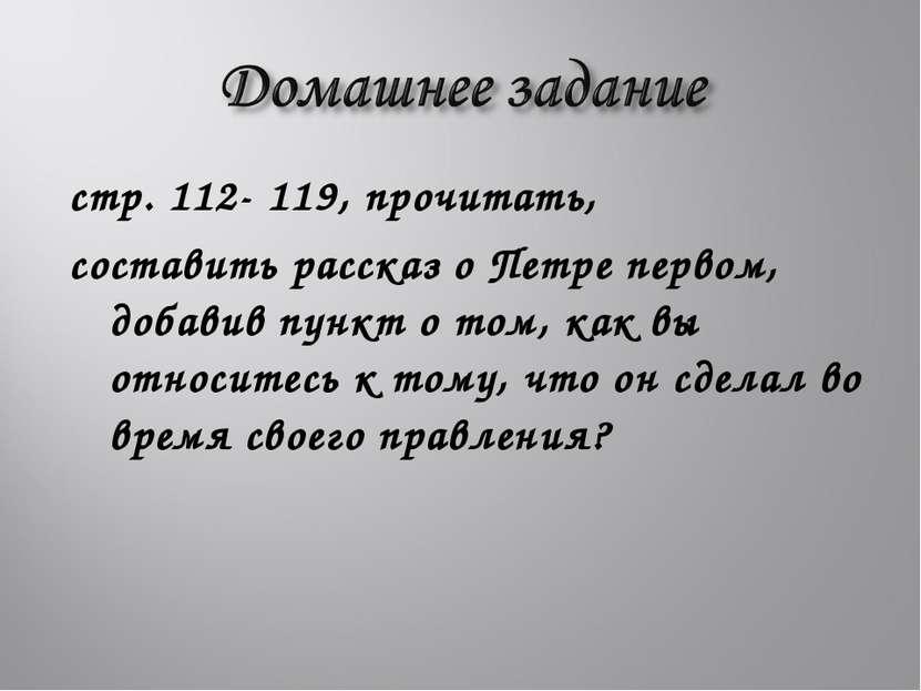 стр. 112- 119, прочитать, составить рассказ о Петре первом, добавив пункт о т...