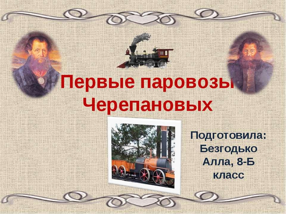 Первые паровозы Черепановых Подготовила: Безгодько Алла, 8-Б класс